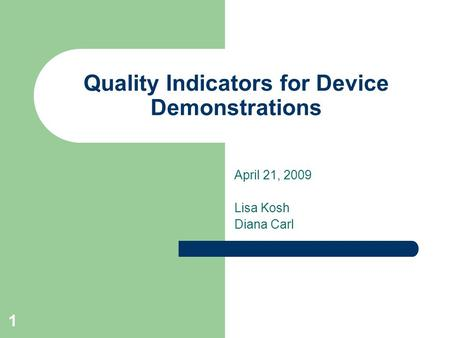 1 Quality Indicators for Device Demonstrations April 21, 2009 Lisa Kosh Diana Carl.