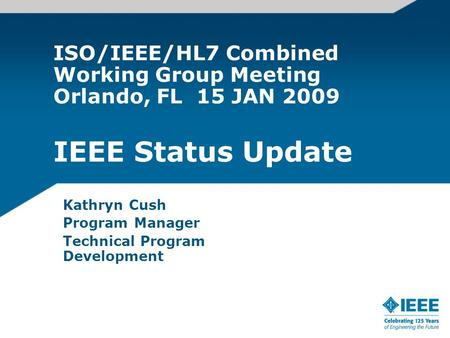 ISO/IEEE/HL7 Combined Working Group Meeting Orlando, FL 15 JAN 2009 IEEE Status Update Kathryn Cush Program Manager Technical Program Development.