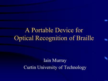 A Portable Device for Optical Recognition of Braille Iain Murray Curtin University of Technology.