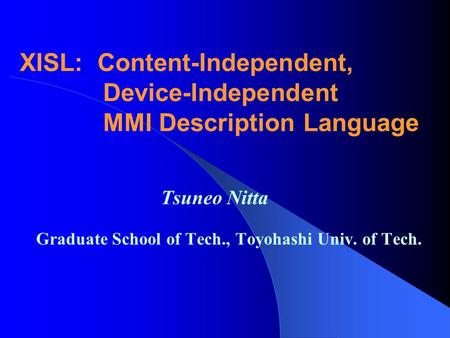 XISL: Content-Independent, Device-Independent MMI Description Language Tsuneo Nitta Graduate School of Tech., Toyohashi Univ. of Tech.