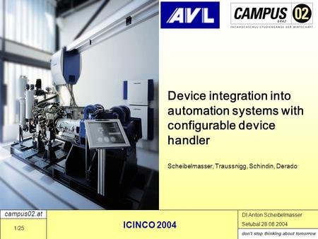 Campus02.at don't stop thinking about tomorrow DI Anton Scheibelmasser Setubal 28.08.2004 ICINCO 2004 1/25 Device integration into automation systems with.