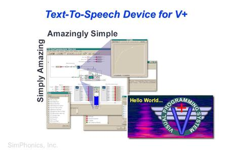 SimPhonics, Inc. Text-To-Speech Device for V+. SimPhonics, Inc. What Is the Text-to-Speech Device? I/O Device for V+ – Adds Text-to-Speech Capability.