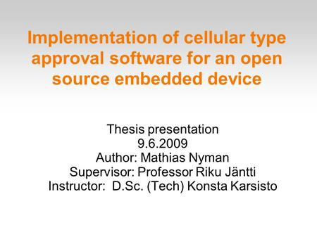 Implementation of cellular type approval software for an open source embedded device Thesis presentation 9.6.2009 Author: Mathias Nyman Supervisor: Professor.