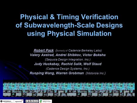 SEQUOIA Physical & Timing Verification of Subwavelength-Scale Designs using Physical Simulation Robert Pack ( formerly of Cadence Berkeley Labs) Valery.
