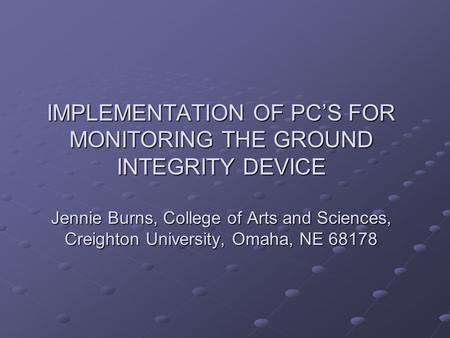 IMPLEMENTATION OF PCS FOR MONITORING THE GROUND INTEGRITY DEVICE Jennie Burns, College of Arts and Sciences, Creighton University, Omaha, NE 68178.