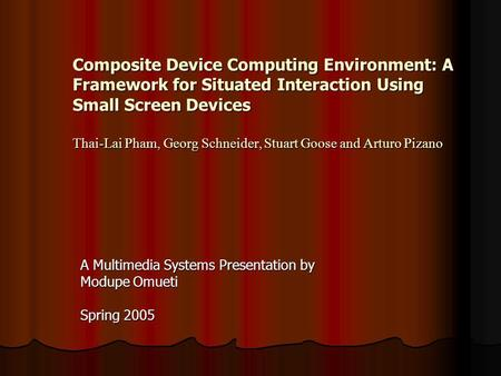 Composite Device Computing Environment: A Framework for Situated Interaction Using Small Screen Devices Thai-Lai Pham, Georg Schneider, Stuart Goose and.