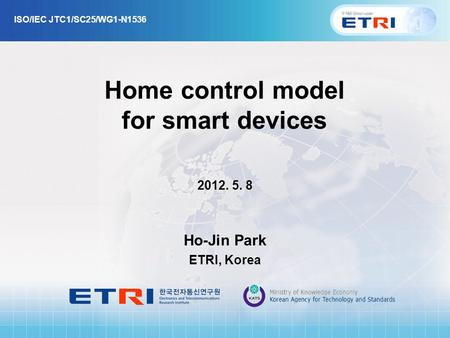 Home control model for smart devices 2012. 5. 8 Ho-Jin Park ETRI, Korea ISO/IEC JTC1/SC25/WG1-N1536.