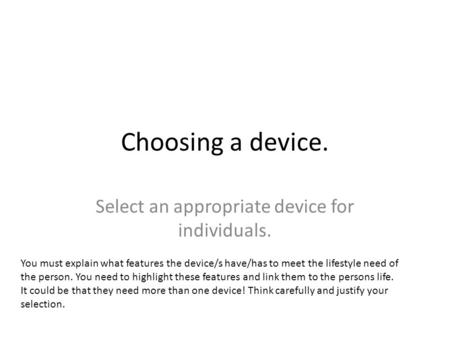 Choosing a device. Select an appropriate device for individuals. You must explain what features the device/s have/has to meet the lifestyle need of the.