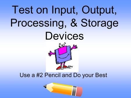 Test on Input, Output, Processing, & Storage Devices Use a #2 Pencil and Do your Best.