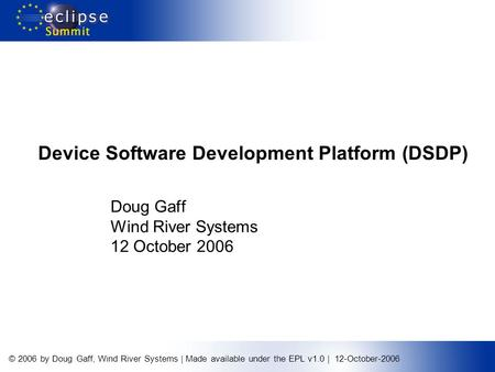 © 2006 by Doug Gaff, Wind River Systems | Made available under the EPL v1.0 | 12-October-2006 Device Software Development Platform (DSDP) Doug Gaff Wind.