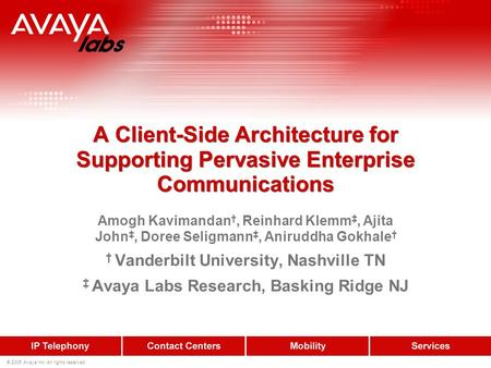 © 2005 Avaya Inc. All rights reserved. A Client-Side Architecture for Supporting Pervasive Enterprise Communications Amogh Kavimandan, Reinhard Klemm,