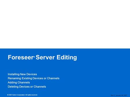 © 2007 Eaton Corporation. All rights reserved. Foreseer ® Server Editing Rev C, January 25, 2007 Installing New Devices Renaming Existing Devices or Channels.