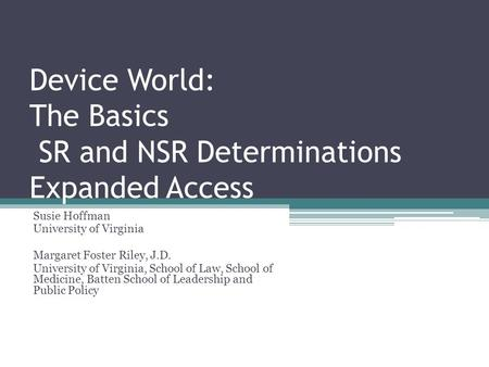 Device World: The Basics SR and NSR Determinations Expanded Access Susie Hoffman University of Virginia Margaret Foster Riley, J.D. University of Virginia,