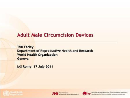 Adult Male Circumcision Devices Tim Farley Department of Reproductive Health and Research World Health Organization Geneva IAS Rome, 17 July 2011.