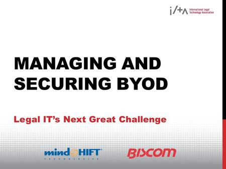 MANAGING AND SECURING BYOD Legal ITs Next Great Challenge.