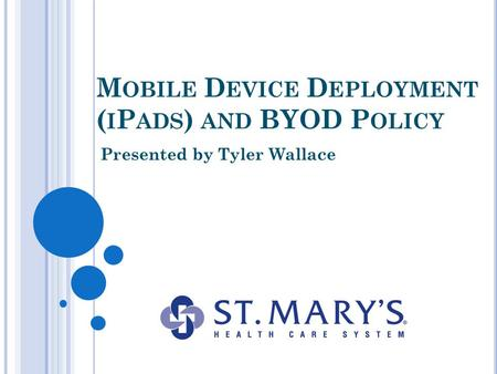 M OBILE D EVICE D EPLOYMENT ( I P ADS ) AND BYOD P OLICY Presented by Tyler Wallace.