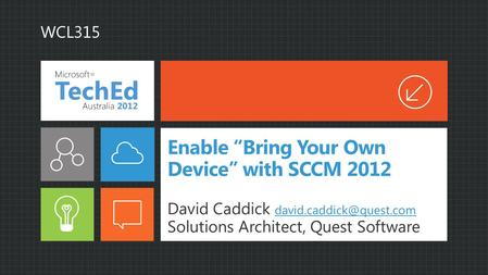 Enable Bring Your Own Device with SCCM 2012 David Caddick  Solutions Architect, Quest Software WCL315.