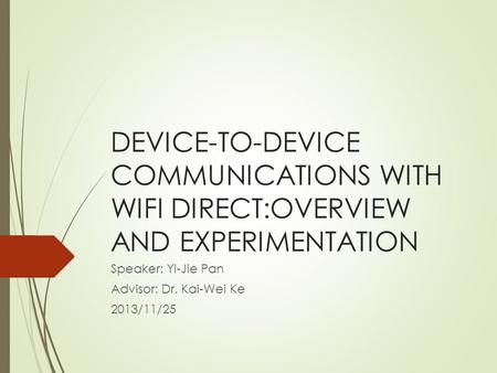 DEVICE-TO-DEVICE COMMUNICATIONS WITH WIFI DIRECT:OVERVIEW AND EXPERIMENTATION Speaker: Yi-Jie Pan Advisor: Dr. Kai-Wei Ke 2013/11/25.