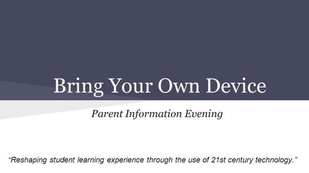 Bring Your Own Device Parent Information Evening Reshaping student learning experience through the use of 21st century technology.