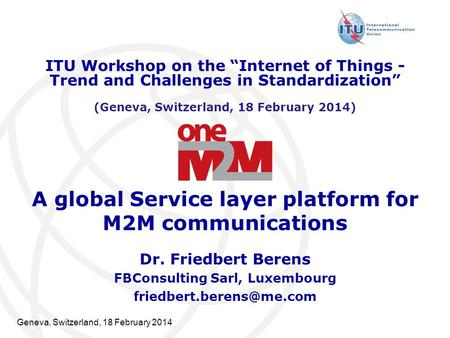 Geneva, Switzerland, 18 February 2014 A global Service layer platform for M2M communications Dr. Friedbert Berens FBConsulting Sarl, Luxembourg