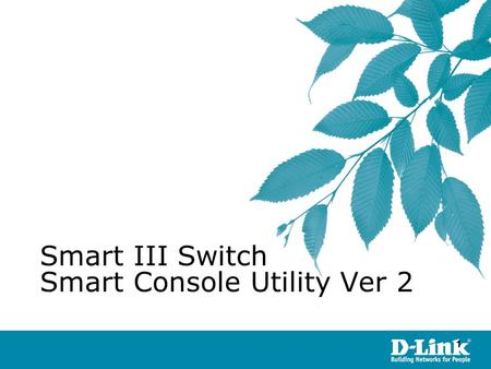 11 ©Copyright 2007. By D-Link HQ TSD James Chu Smart III Switch Smart Console Utility Ver 2.