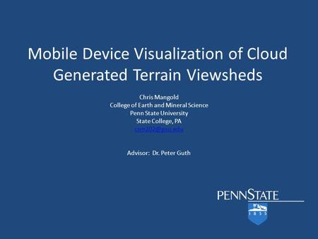 Mobile Device Visualization of Cloud Generated Terrain Viewsheds Chris Mangold College of Earth and Mineral Science Penn State University State College,