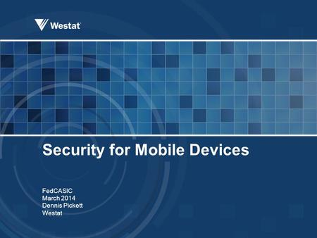 Security for Mobile Devices FedCASIC March 2014 Dennis Pickett Westat.