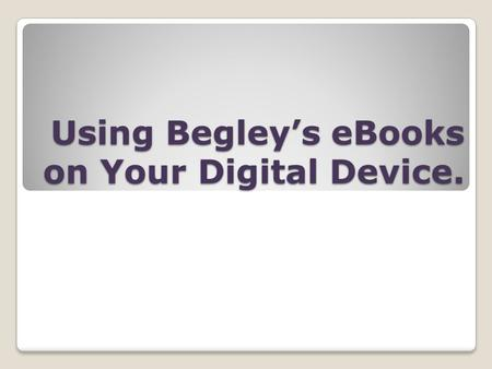 Using Begleys eBooks on Your Digital Device.. Why eBooks?