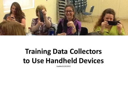 Training Data Collectors to Use Handheld Devices Updated 6/4/2013.