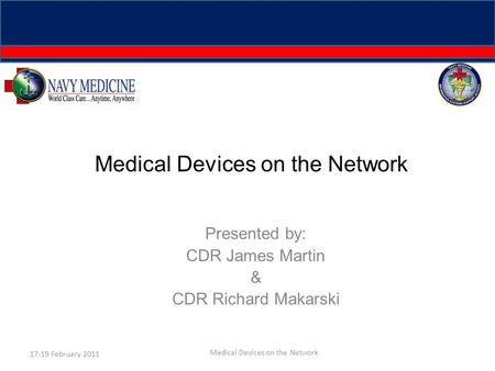 Medical Devices on the Network Presented by: CDR James Martin & CDR Richard Makarski 17-19 February 2011 Medical Devices on the Network.