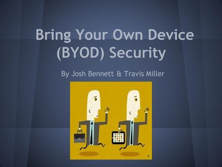 Bring Your Own Device (BYOD) Security By Josh Bennett & Travis Miller.