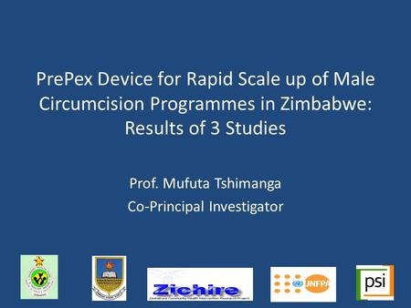 PrePex Device for Rapid Scale up of Male Circumcision Programmes in Zimbabwe: Results of 3 Studies Prof. Mufuta Tshimanga Co-Principal Investigator.
