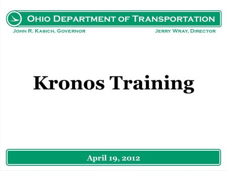 Ohio Department of Transportation John R. Kasich, Governor Jerry Wray, Director Kronos Training April 19, 2012.