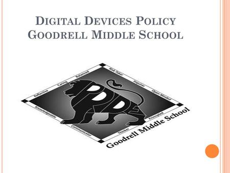 D IGITAL D EVICES P OLICY G OODRELL M IDDLE S CHOOL.