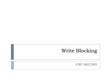 Write Blocking CSC 485/585.