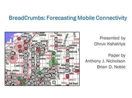 BreadCrumbs: Forecasting Mobile Connectivity Presented by Dhruv Kshatriya Paper by Anthony J. Nicholson Brian D. Noble.