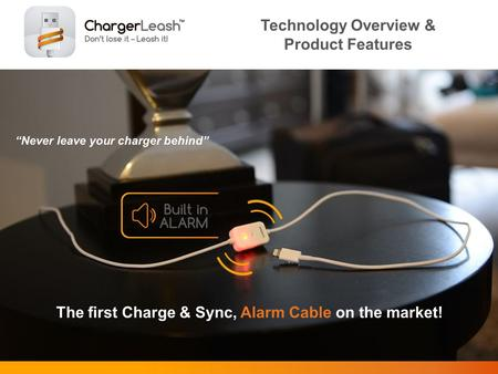 Never leave your charger behind Technology Overview & Product Features The first Charge & Sync, Alarm Cable on the market!