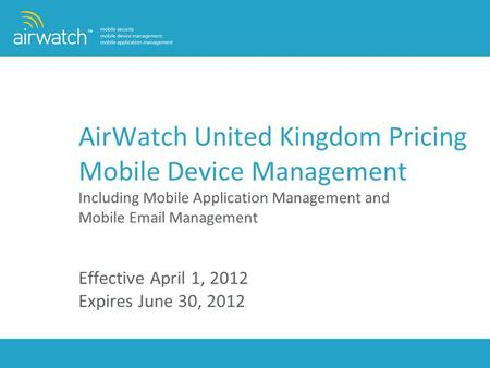 AirWatch United Kingdom Pricing Mobile Device Management Including Mobile Application Management and Mobile Email Management Effective April 1, 2012.
