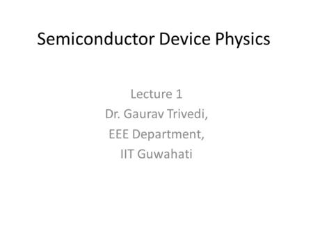 Semiconductor Device Physics Lecture 1 Dr. Gaurav Trivedi, EEE Department, IIT Guwahati.
