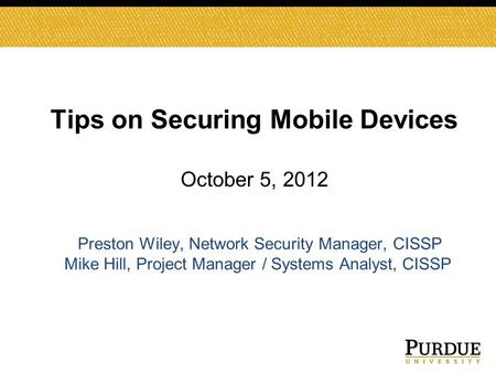 Tips on Securing Mobile Devices October 5, 2012 Preston Wiley, Network Security Manager, CISSP Mike Hill, Project Manager / Systems Analyst, CISSP.