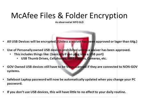 McAfee Files & Folder Encryption As observed at WFO GLD All USB Devices will be encrypted. (Unless a waiver has been approved or lager than 64g.) Use of.