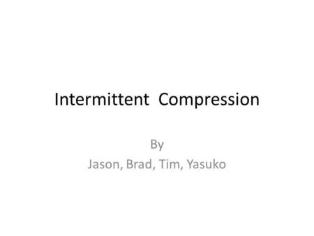 Intermittent Compression By Jason, Brad, Tim, Yasuko.