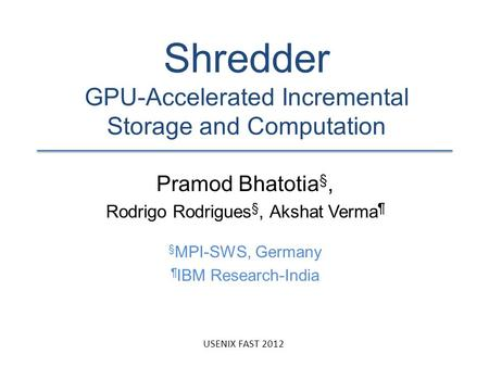 Shredder GPU-Accelerated Incremental Storage and Computation Pramod Bhatotia §, Rodrigo Rodrigues §, Akshat Verma ¶ § MPI-SWS, Germany ¶ IBM Research-India.