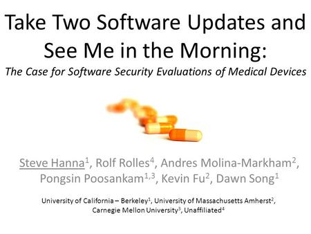 Take Two Software Updates and See Me in the Morning: The Case for Software Security Evaluations of Medical Devices Steve Hanna 1, Rolf Rolles 4, Andres.