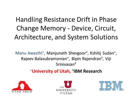 Handling Resistance Drift in Phase Change Memory - Device, Circuit, Architecture, and System Solutions Manu Awasthi, Manjunath Shevgoor, Kshitij Sudan,