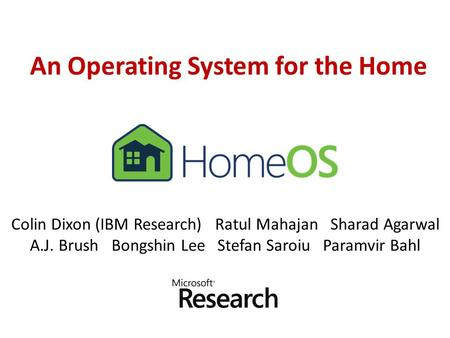 An Operating System for the Home Colin Dixon (IBM Research) Ratul Mahajan Sharad Agarwal A.J. Brush Bongshin Lee Stefan Saroiu Paramvir Bahl.