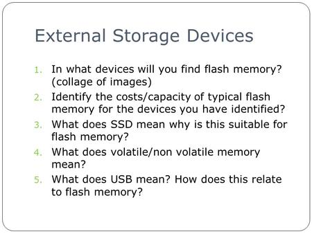 External Storage Devices 1. In what devices will you find flash memory? (collage of images) 2. Identify the costs/capacity of typical flash memory for.