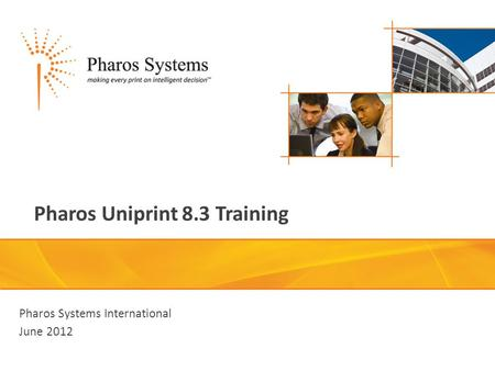 Pharos Uniprint 8.3 Training Pharos Systems International June 2012.