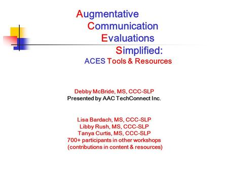 Augmentative Communication Evaluations Simplified: ACES Tools & Resources Debby McBride, MS, CCC-SLP Presented by AAC TechConnect Inc. Lisa Bardach, MS,