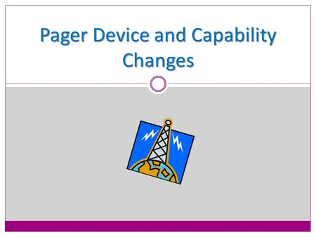 Pager Device and Capability Changes. Identified Paging Issues Pager Device Pagers are refurbished and not dependable Displays go blackHolsters are loose.